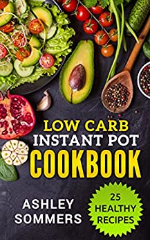 Low Carb Instant Pot Cookbook: 25 Healthy Recipes (The Ashley Sommers Instant Pot Series Book 1) by [Sommers, Ashley]