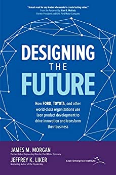 Designing the Future: How Ford, Toyota, and other World-Class Organizations Use Lean Product Development to Drive Innovation and Transform Their Business by [Morgan, James M., Liker, Jeffrey K.]