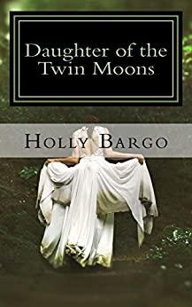 Daughter of the Twin Moons: Book 1 of the Twin Moons Saga (Twin Moon Saga) by [Bargo, Holly]