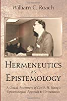 Hermeneutics as Epistemology: A Critical Assessment of Carl F. H. Henry's Epistemological Approach to Hermeneutics