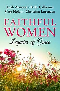Faithful Women: Legacies of Grace by [Calhoune, Belle, Atwood, Leah, Lorenzen, Christina, Nolan, Cate]