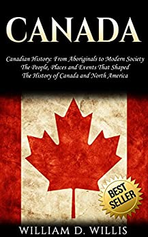 Canada: Canadian History: From Aboriginals to Modern Society - The People, Places and Events That Shaped The History of Canada and North America by [D. Willis, William]