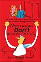 What Lenders Don't Want You to Know: How to Keep from Being Surreptitiously Ripped Off by Unscrupulous Mortgage Professionals