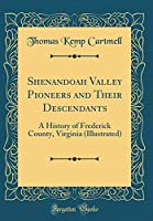 Shenandoah Valley Pioneers and Their Descendants: A History of Frederick County, Virginia (Illustrated) (Classic Reprint)