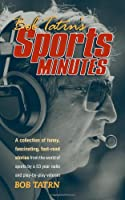 Bob Tatrn's Sports Minutes: A Collection of Funny, Fascinating, Fast-read Stories from the World of Sports by a 53 Year Radio + Play-by-play Veteran Bob Tatrn