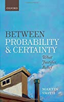 Between Probability and Certainty: What Justifies Belief by Martin Smith(2016-03-07)