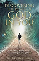 Discovering the Power of God in You: Overcoming Adversity and Thriving in Your Gifts