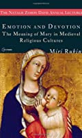 Emotion and Devotion: The Meaning of Mary in Medieval Religious Cultures (The Natalie Zemon Davis Annual Lectures)