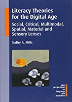 Literacy Theories for the Digital Age: Social, Critical, Multimodal, Spatial, Material and Sensory Lenses (New Perspectives on Language and Education)