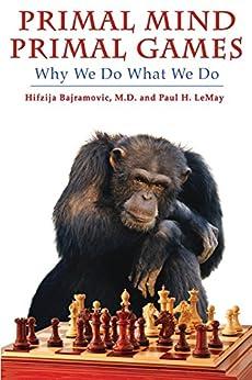 Primal Mind, Primal Games: Why We Do What We Do by [Bajramovic, Hifzija, LeMay, Paul H.]