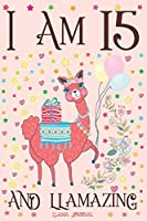 Llama Journal I am 15 and Llamazing: A Happy 15th Birthday Girl Notebook Diary for Girls | Cute Llama Sketchbook Journal for 15 Year Old Kids | Anniversary Gift Ideas for Her
