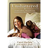 Unshattered: Overcoming Tragedy and Choosing a Beautiful Life