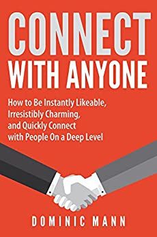 Connect with Anyone: How to Be Instantly Likeable, Irresistibly Charming, and Quickly Connect with People On a Deep Level — Connect With, Charm, and Befriend Anyone by [Mann, Dominic]