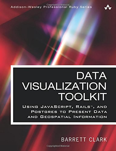 Download Data Visualization Toolkit: Using JavaScript, Rails, and Postgres to Present Data and Geospatial Information (Addison-Wesley Professional Ruby Series) 0134464435