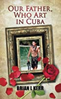 Our Father, Who Art in Cuba: Fictional Novel