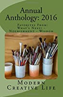 Annual Anthology 2016: Favorites From: What's Next? Nourishment - Wisdom (Modern Creative Life's Annual Anthologies)