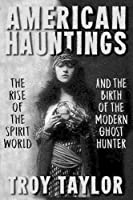 American Hauntings: The Rise of the Spirit World and Birth of the Modern Ghost Hunter