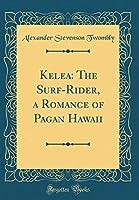 Kelea: The Surf-Rider, a Romance of Pagan Hawaii (Classic Reprint)