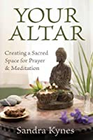 Your Altar: Creating a Sacred Space for Prayer and Meditation