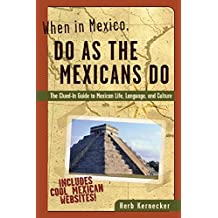 When in Mexico, Do as the Mexicans Do: The Clued-in Guide to Mexican Life, Language and Culture (When in . . . Do As the Local Do)