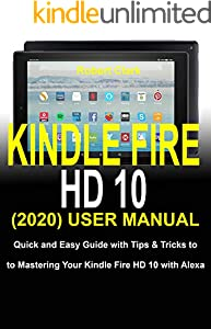 KINDLE FIRE HD 10 (2020) USER MANUAL: Quick and Easy Guide with Tips & Tricks to Mastering Your Kindle Fire HD 10 with Alexa (English Edition)