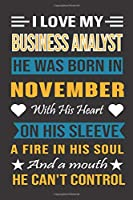 I Love My Business Analyst He Was Born In November With His Heart On His Sleeve A Fire In His Soul And A Mouth He Can't Control: Business Analyst Birthday Journal, Best Gift for Man and Women