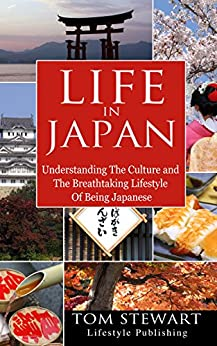 [Stewart, Tom]のLife In Japan: Understanding the Culture and The Breathtaking Lifestyle of Being Japanese (English Edition)