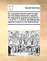 An Important Secret Come to Light. Or, the States General's Reasons for Refusing to Guaranty [Sic] the E-----E of H-----R, and to ACT Offensively Against France in the Netherlands