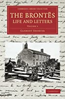 The Brontes Life and Letters: Being An Attempt To Present A Full And Final Record Of The Lives Of The Three Sisters, Charlotte, Emily And Anne Brontë (Cambridge Library Collection - Literary  Studies)