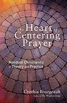 The Heart of Centering Prayer: Nondual Christianity in Theory and Practice by [Bourgeault, Cynthia]