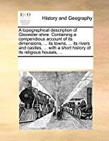 A Topographical Description of Glocester-Shire. Containing a Compendious Account of Its Dimensions, ... Its Towns, ... Its Rivers and Castles, ... with a Short History of Its Religious Houses, ...