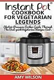 Instant Pot Cookbook for Vegetarian Legends: Electric Pressure Cooker Guide Through the Best Vegetarian Recipes Ever (Vegetarian, Instant Pot Slow Cooker, Breakfast, Lunch, Dessert, Dinner, Snacks, for Two)