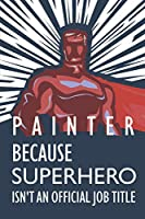 """Painter Because Superhero Isn't An Official Job Title: Notebook, Planner or Journal 