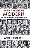 Babies Made Us Modern: How Infants Brought America into the Twentieth Century 画像