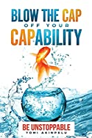 Blow the Cap off your Capability: Be Unstoppable