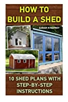 How to Build a Shed: 10 Shed Plans With Step-by-step Instructions