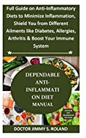 DEPENDABLE ANTI-INFLAMMATION DIET MANUAL: Full Guide on Anti-Inflammatory Diets to Minimize Inflammation, Shield You from Different Ailments like Diabetes, Allergies,Arthritis&Boost Your Immune System