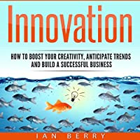 Innovation: How to Boost Your Creativity, Anticipate Trends and Build a Successful Business