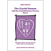 The Crystal Human and the Crystallization Process Part I: About the spirit's journey into our bodies and our everyday lives (English Edition)