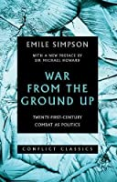 War from the Ground Up: Twenty-First-Century Combat as Politics (Conflict Classics)