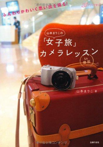 山本まりこの「女子旅」 カメラレッスン—ふんわりかわいく思い出を撮る! (デジイチ女子)