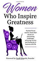 Women Who Inspire Greatness: 8 powerhouse women share their stories on overcoming challenges, achieving success and finding joy in business and life