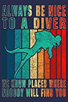 Always Be Nice To A Diver We Know Places Where Nobody Will Find You: Journal for scuba diving lover