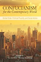 Confucianism for the Contemporary World: Global Order, Political Plurality, and Social Action (SUNY series in Chinese Philosophy and Culture)