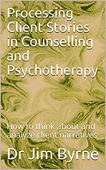 Processing Client Stories in Counselling and Psychotherapy: How to think about and analyze client narratives by [Byrne, Dr Jim]