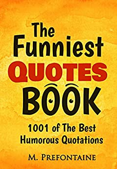 The Funniest Quotes Book: 1001 Of The Best Humourous Quotations by [Prefontaine, M.]