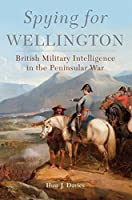Spying for Wellington: British Military Intelligence in the Peninsular War (Campaigns and Commanders)