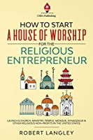 How to Start a House of Worship for the Religious Entrepreneur: Launch a Church, Ministry, Temple, Mosque, Synagogue & Other Religious Non-Profits in the United States
