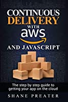 Continuous delivery with AWS and JavaScript: The step by step process for getting your app on the cloud