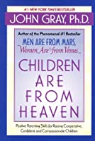 Children Are from Heaven: Positive Parenting Skills for Raising Cooperative, Confident, and Compassionate Children